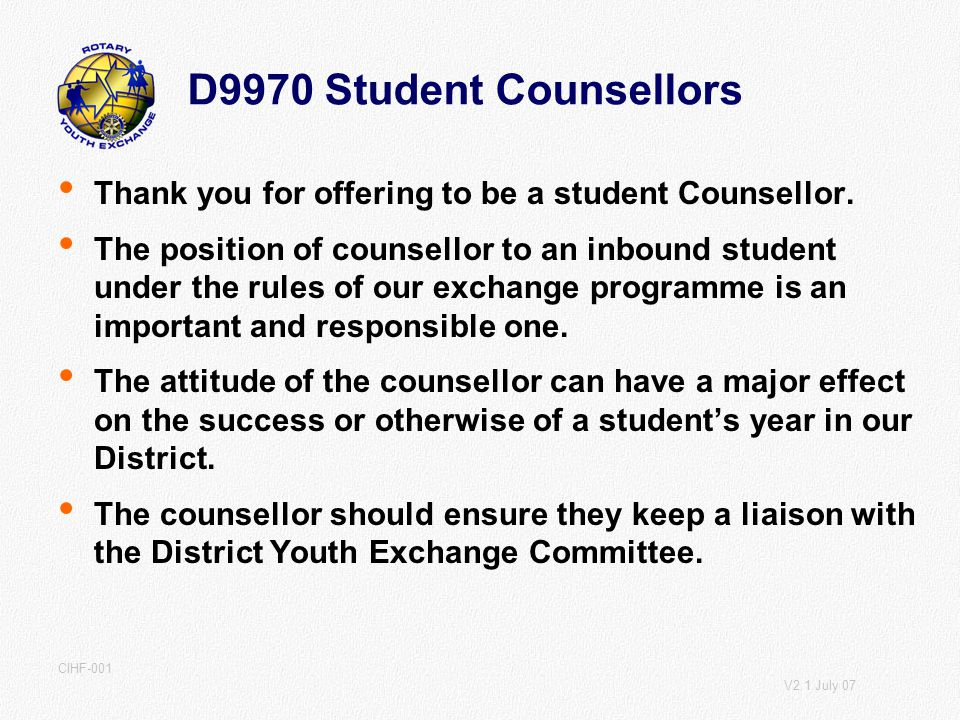 V2.1 July 07 CIHF-001 D9970 Student Counsellors Thank you for offering to be a student Counsellor.
