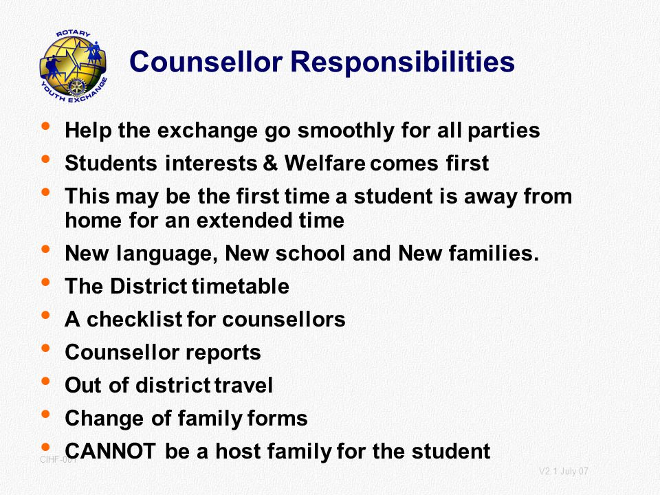 V2.1 July 07 CIHF-001 Counsellor Responsibilities Help the exchange go smoothly for all parties Students interests & Welfare comes first This may be the first time a student is away from home for an extended time New language, New school and New families.