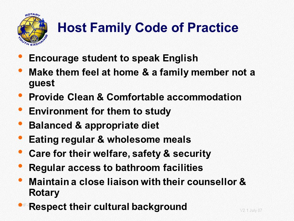 V2.1 July 07 CIHF-001 Host Family Code of Practice Encourage student to speak English Make them feel at home & a family member not a guest Provide Clean & Comfortable accommodation Environment for them to study Balanced & appropriate diet Eating regular & wholesome meals Care for their welfare, safety & security Regular access to bathroom facilities Maintain a close liaison with their counsellor & Rotary Respect their cultural background