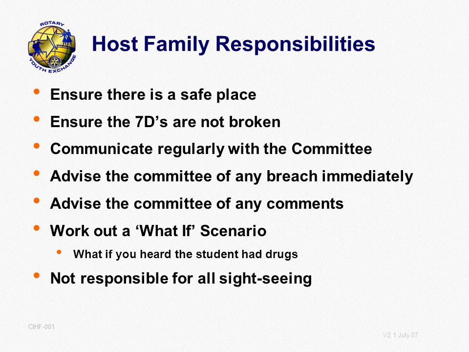 V2.1 July 07 CIHF-001 Host Family Responsibilities Ensure there is a safe place Ensure the 7Ds are not broken Communicate regularly with the Committee Advise the committee of any breach immediately Advise the committee of any comments Work out a What If Scenario What if you heard the student had drugs Not responsible for all sight-seeing