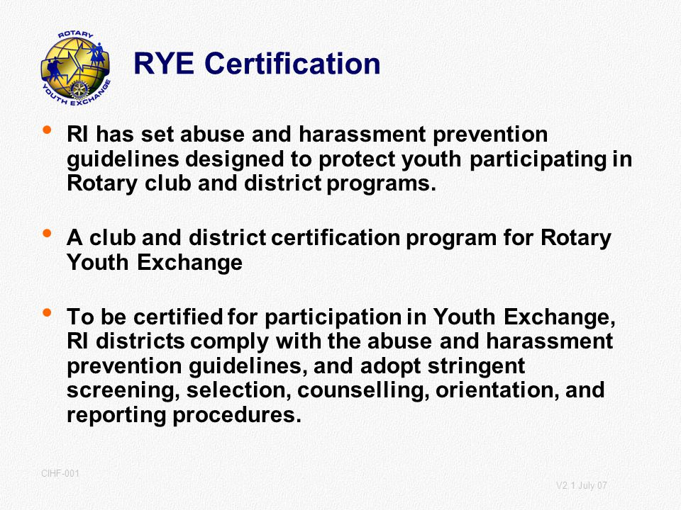 V2.1 July 07 CIHF-001 RYE Certification RI has set abuse and harassment prevention guidelines designed to protect youth participating in Rotary club and district programs.