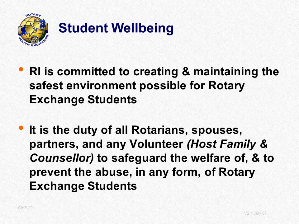 V2.1 July 07 CIHF-001 Student Wellbeing RI is committed to creating & maintaining the safest environment possible for Rotary Exchange Students It is the duty of all Rotarians, spouses, partners, and any Volunteer (Host Family & Counsellor) to safeguard the welfare of, & to prevent the abuse, in any form, of Rotary Exchange Students