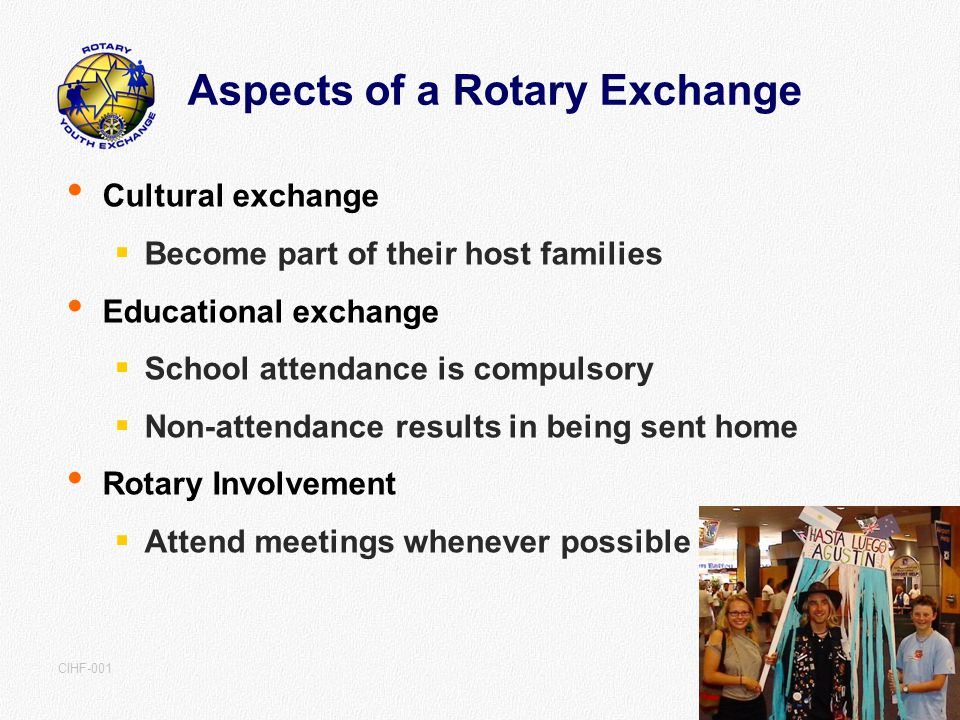 V2.1 July 07 CIHF-001 Aspects of a Rotary Exchange Cultural exchange Become part of their host families Educational exchange School attendance is compulsory Non-attendance results in being sent home Rotary Involvement Attend meetings whenever possible