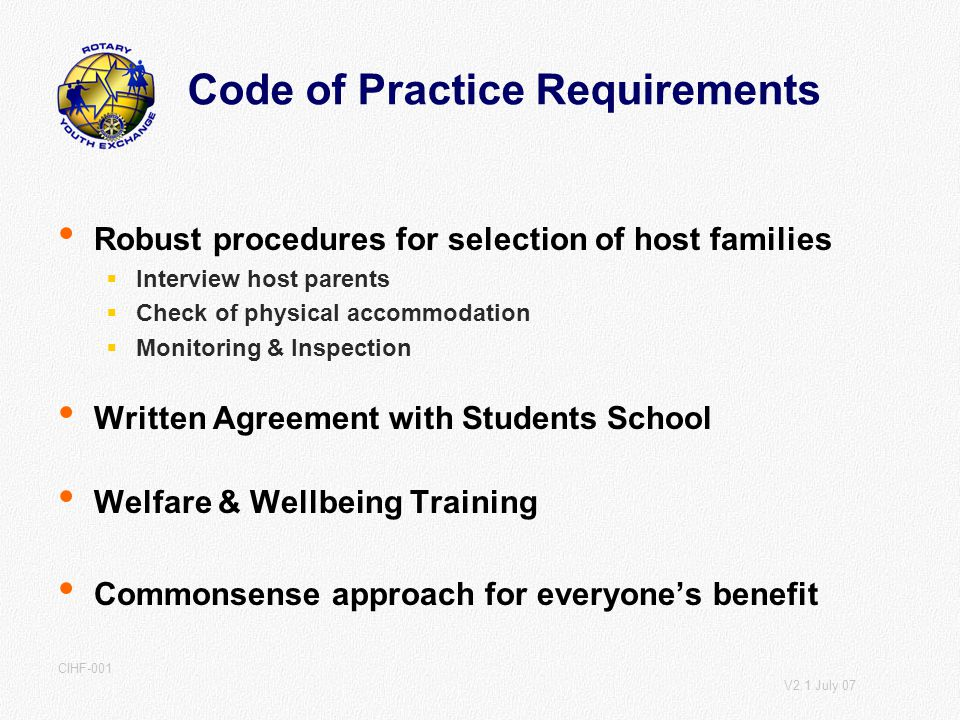 V2.1 July 07 CIHF-001 Code of Practice Requirements Robust procedures for selection of host families Interview host parents Check of physical accommodation Monitoring & Inspection Written Agreement with Students School Welfare & Wellbeing Training Commonsense approach for everyones benefit