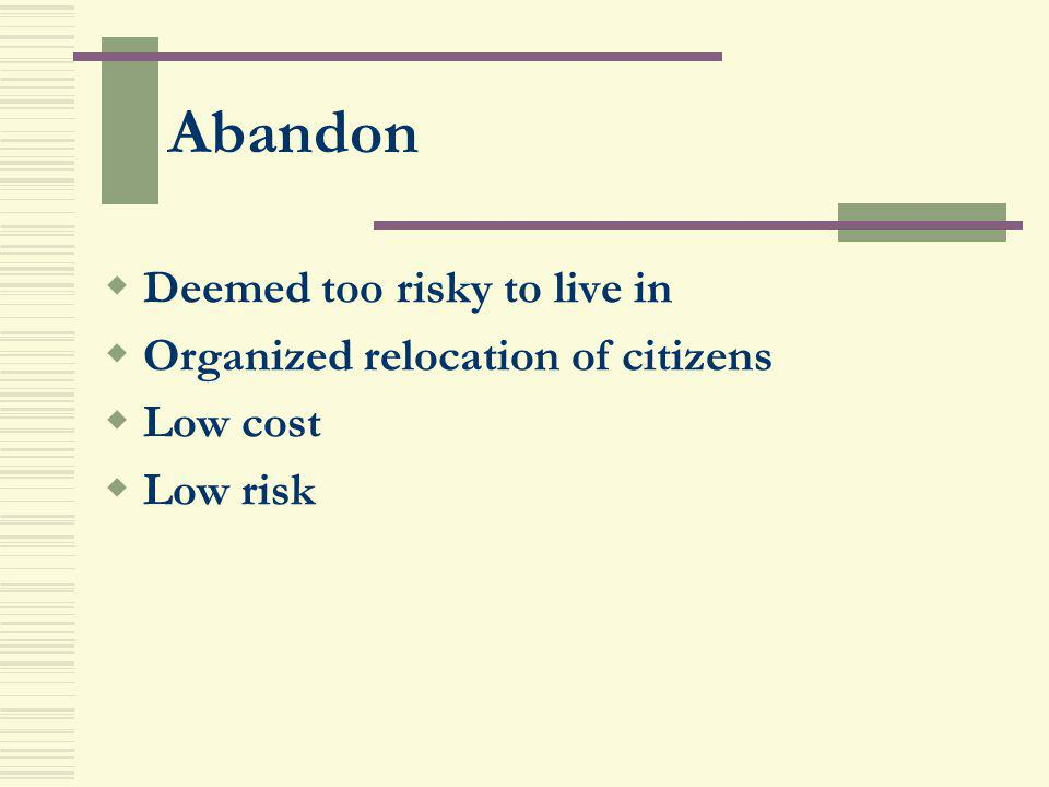 Abandon Deemed too risky to live in Organized relocation of citizens Low cost Low risk