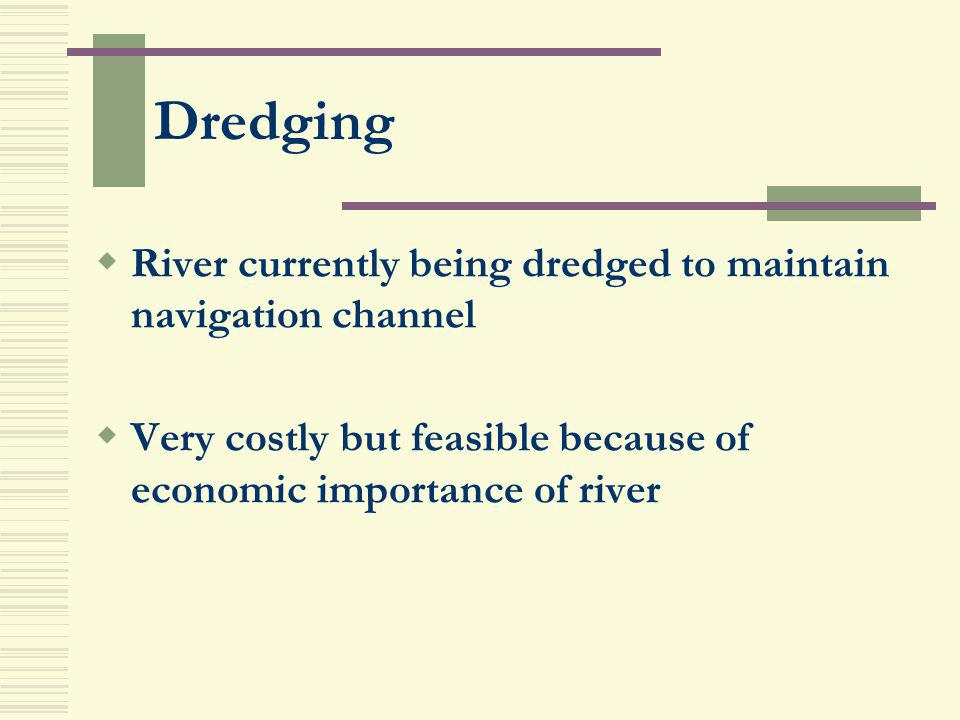 Dredging River currently being dredged to maintain navigation channel Very costly but feasible because of economic importance of river