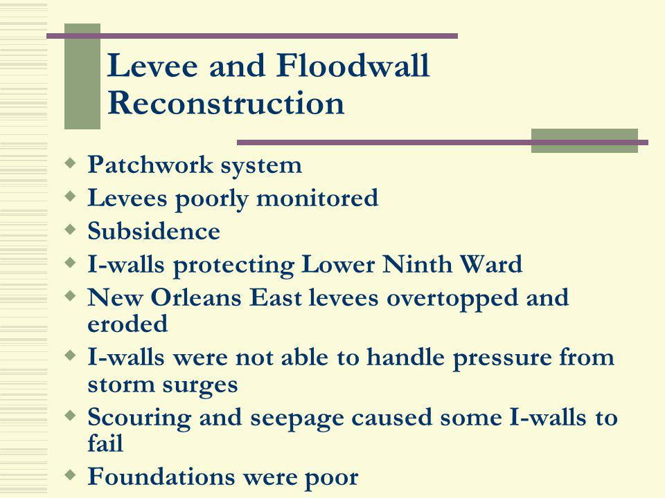 Levee and Floodwall Reconstruction Patchwork system Levees poorly monitored Subsidence I-walls protecting Lower Ninth Ward New Orleans East levees ove
