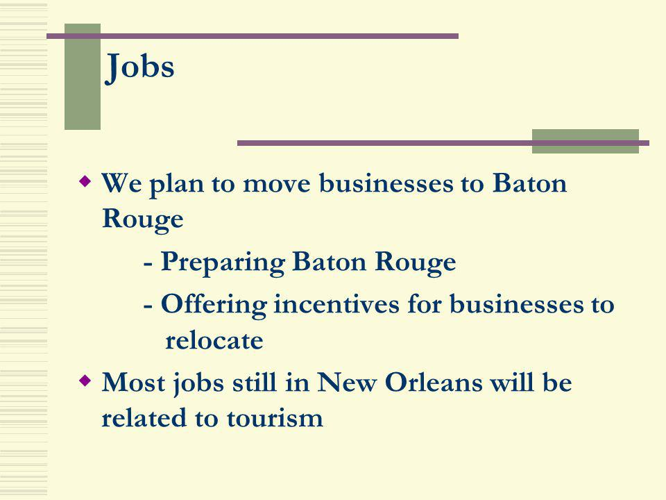 Jobs We plan to move businesses to Baton Rouge - Preparing Baton Rouge - Offering incentives for businesses to relocate Most jobs still in New Orleans