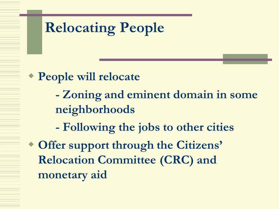 Relocating People People will relocate - Zoning and eminent domain in some neighborhoods - Following the jobs to other cities Offer support through th