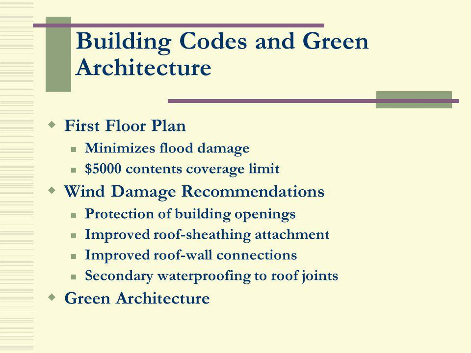 Building Codes and Green Architecture First Floor Plan Minimizes flood damage $5000 contents coverage limit Wind Damage Recommendations Protection of