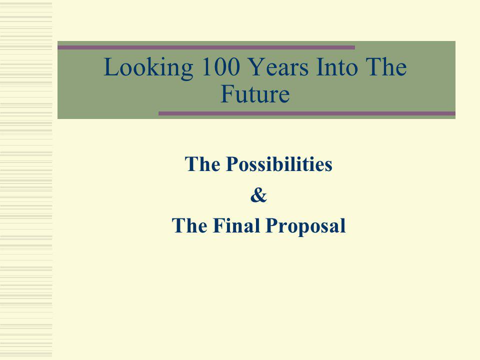 Looking 100 Years Into The Future The Possibilities & The Final Proposal