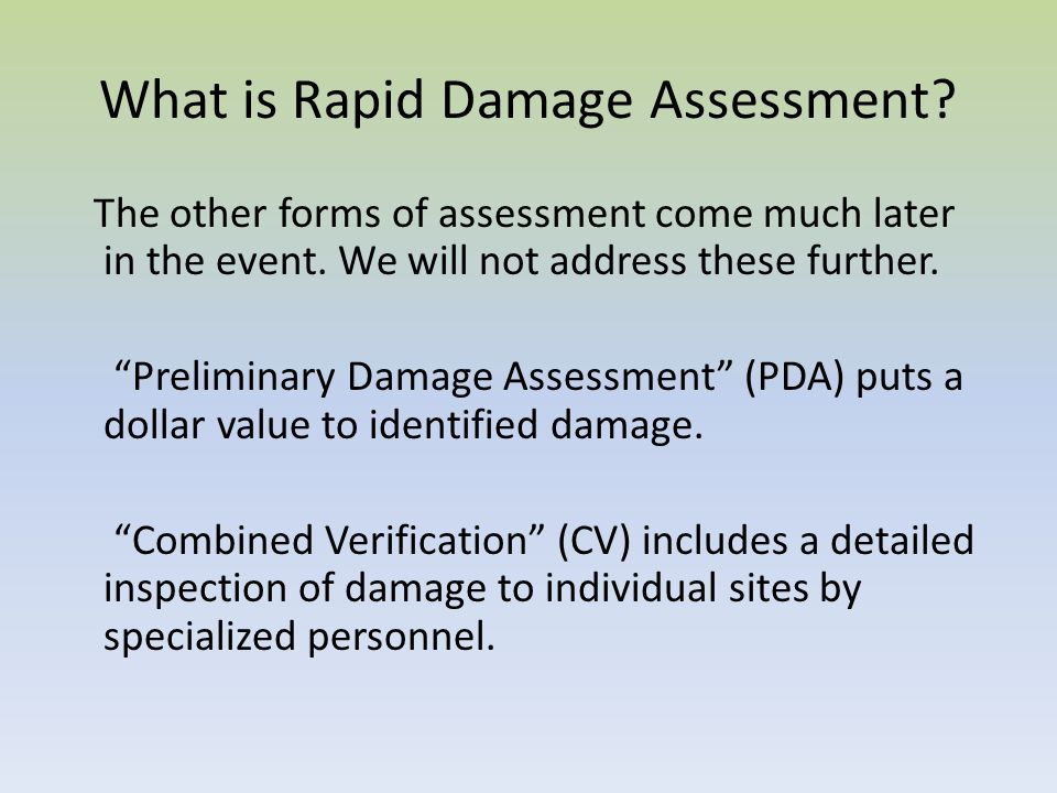 What is Rapid Damage Assessment? The other forms of assessment come much later in the event. We will not address these further. Preliminary Damage Ass