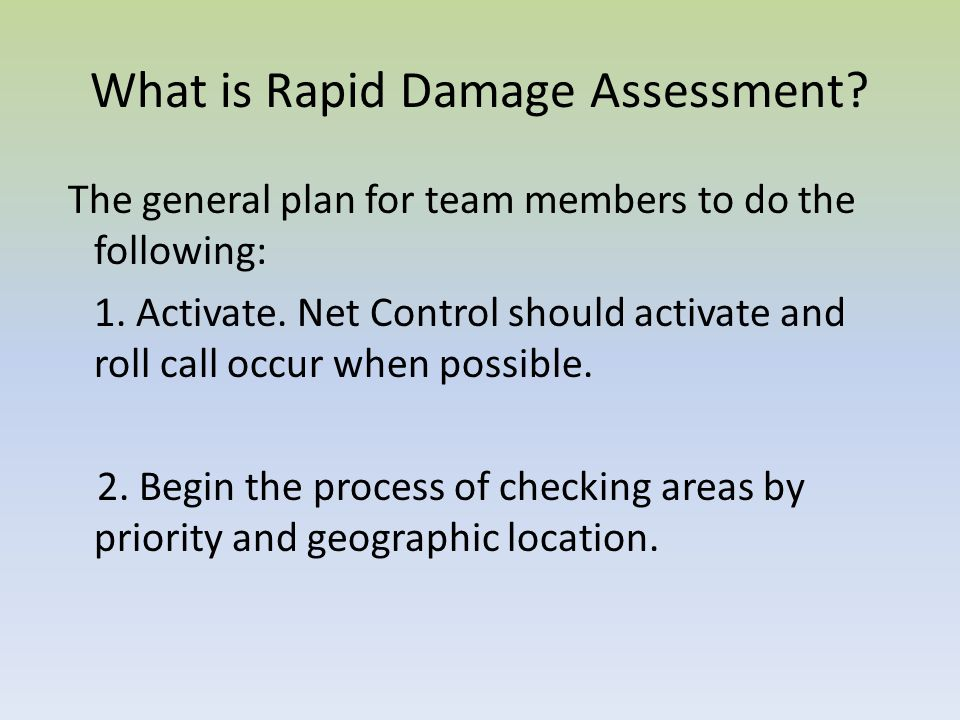 What is Rapid Damage Assessment? The general plan for team members to do the following: 1. Activate. Net Control should activate and roll call occur w
