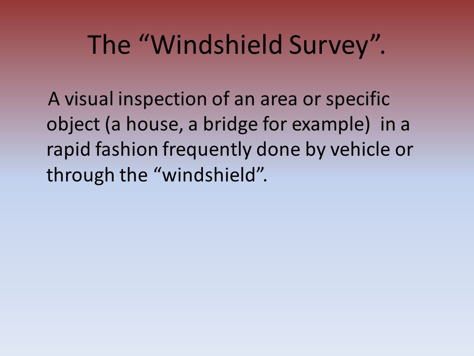 The Windshield Survey. A visual inspection of an area or specific object (a house, a bridge for example) in a rapid fashion frequently done by vehicle