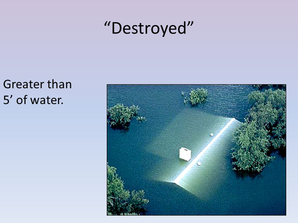 Destroyed Greater than 5 of water.