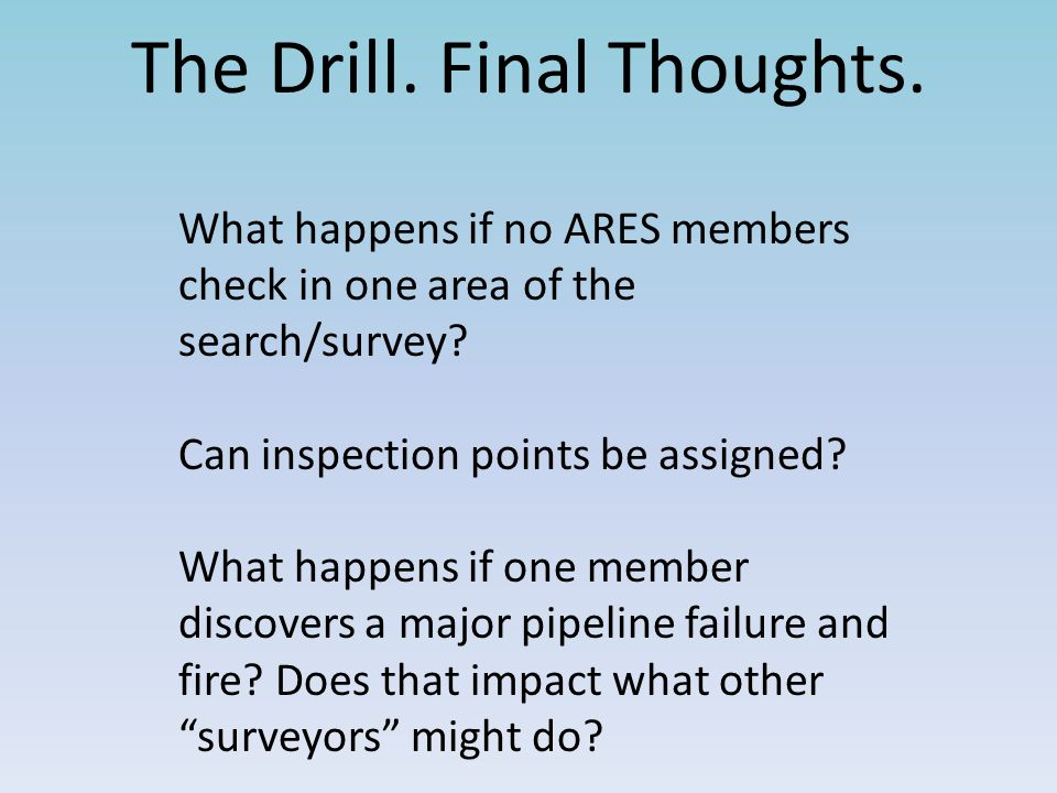 The Drill. Final Thoughts. What happens if no ARES members check in one area of the search/survey? Can inspection points be assigned? What happens if