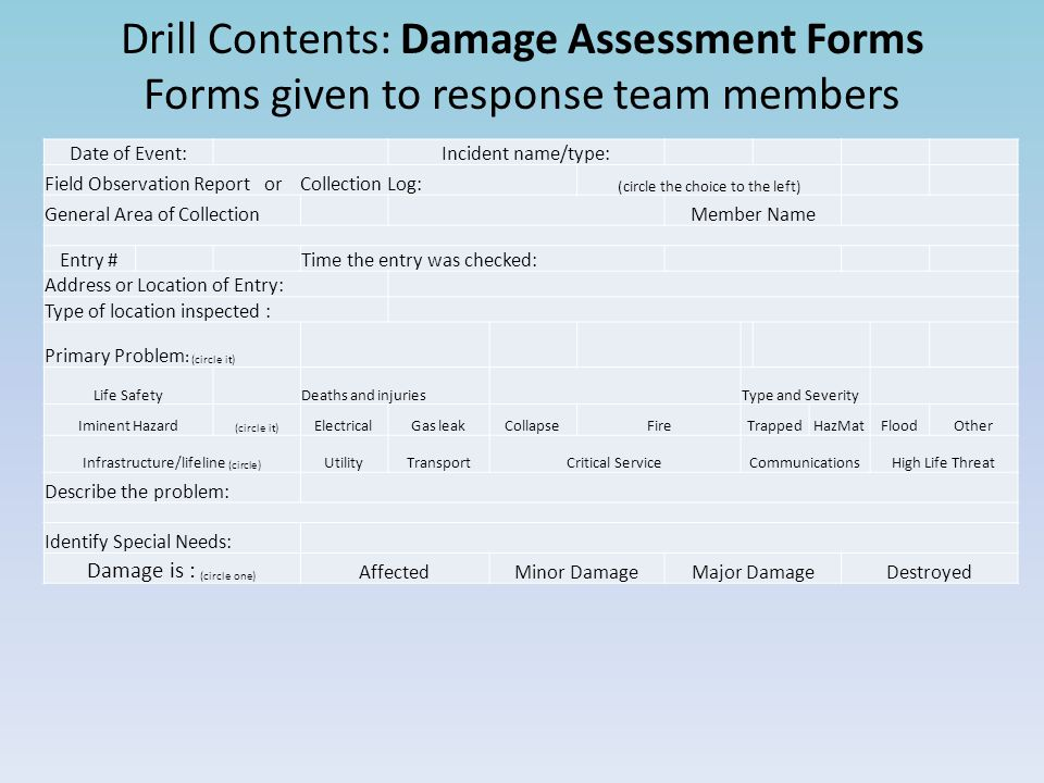 Drill Contents: Damage Assessment Forms Forms given to response team members Date of Event: Incident name/type: Field Observation Report or Collection