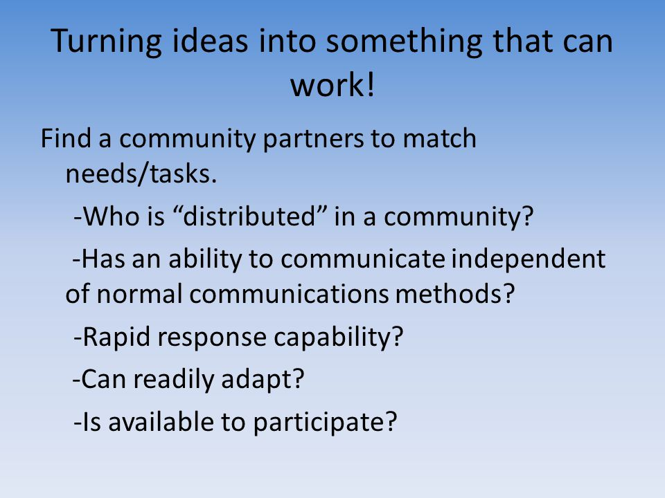 Turning ideas into something that can work! Find a community partners to match needs/tasks. -Who is distributed in a community? -Has an ability to com