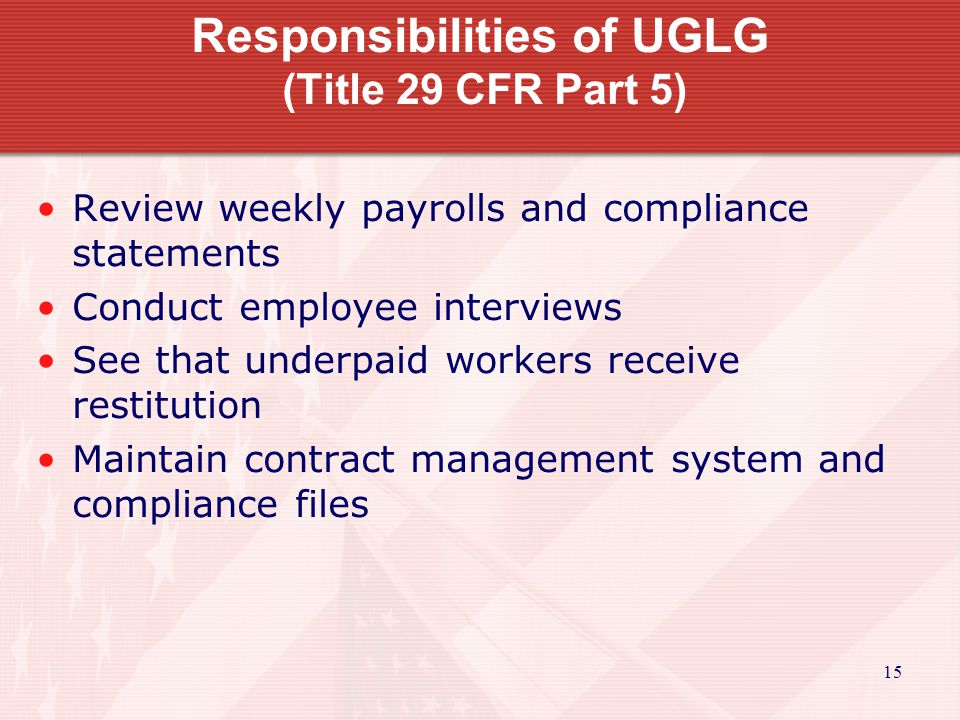 15 Responsibilities of UGLG (Title 29 CFR Part 5) Review weekly payrolls and compliance statements Conduct employee interviews See that underpaid workers receive restitution Maintain contract management system and compliance files