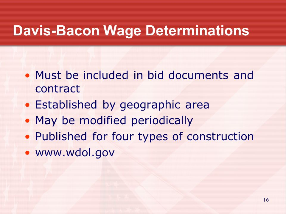 16 Davis-Bacon Wage Determinations Must be included in bid documents and contract Established by geographic area May be modified periodically Published for four types of construction www.wdol.gov