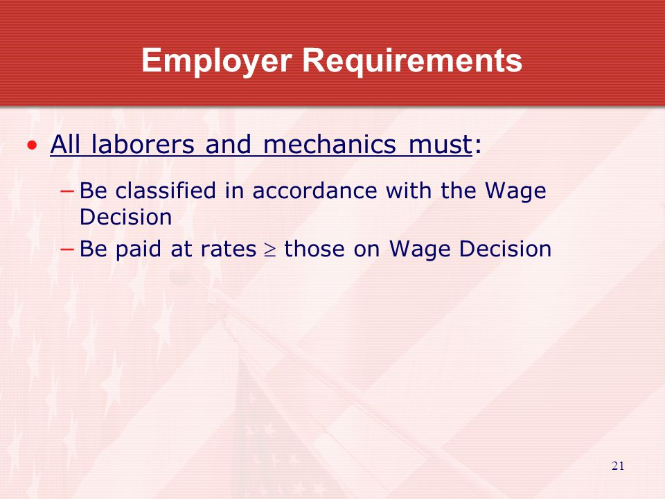 21 Employer Requirements All laborers and mechanics must: Be classified in accordance with the Wage Decision Be paid at rates those on Wage Decision