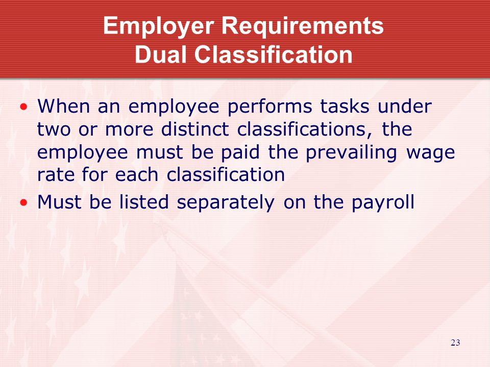 23 Employer Requirements Dual Classification When an employee performs tasks under two or more distinct classifications, the employee must be paid the prevailing wage rate for each classification Must be listed separately on the payroll