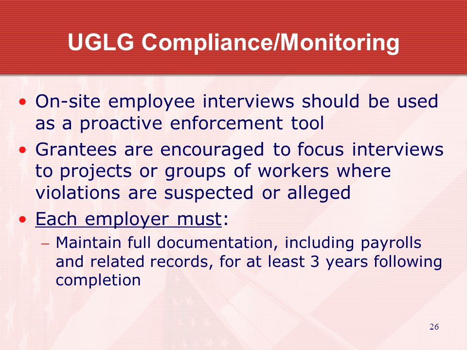 26 UGLG Compliance/Monitoring On-site employee interviews should be used as a proactive enforcement tool Grantees are encouraged to focus interviews to projects or groups of workers where violations are suspected or alleged Each employer must: Maintain full documentation, including payrolls and related records, for at least 3 years following completion