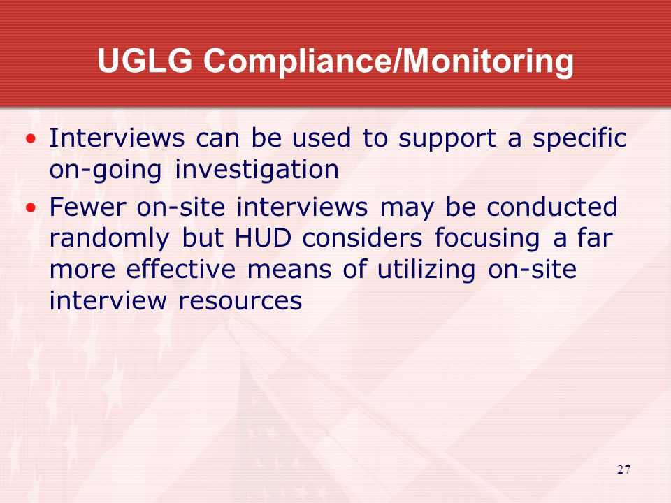27 UGLG Compliance/Monitoring Interviews can be used to support a specific on-going investigation Fewer on-site interviews may be conducted randomly but HUD considers focusing a far more effective means of utilizing on-site interview resources