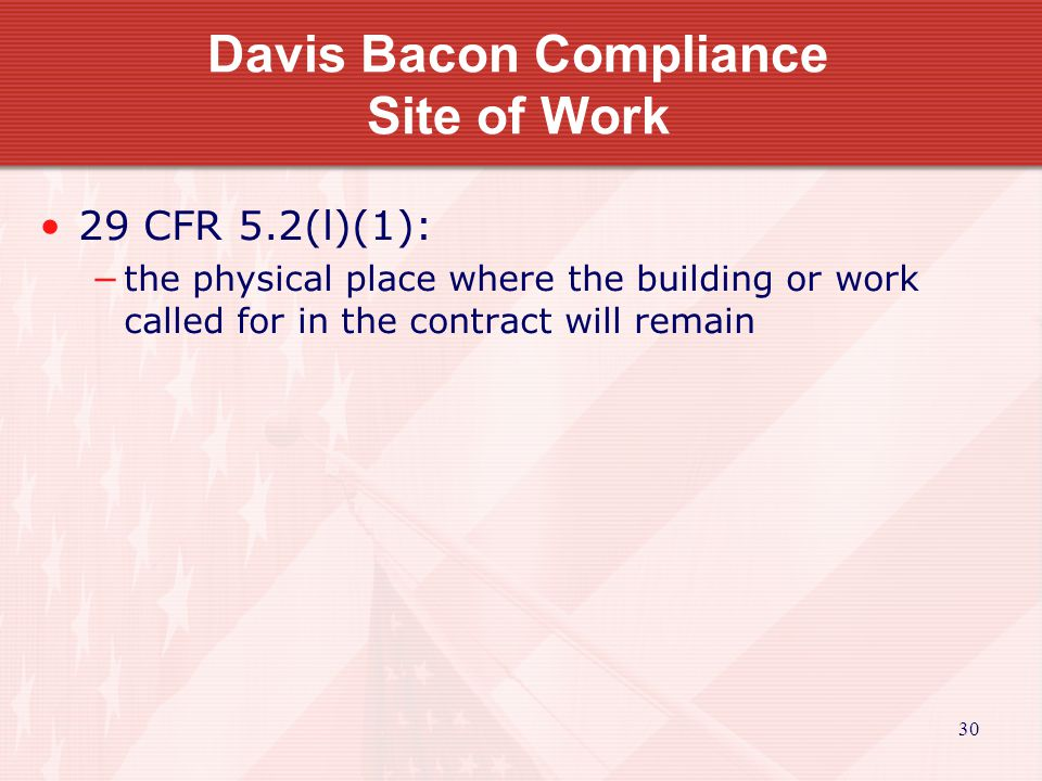 30 Davis Bacon Compliance Site of Work 29 CFR 5.2(l)(1): the physical place where the building or work called for in the contract will remain