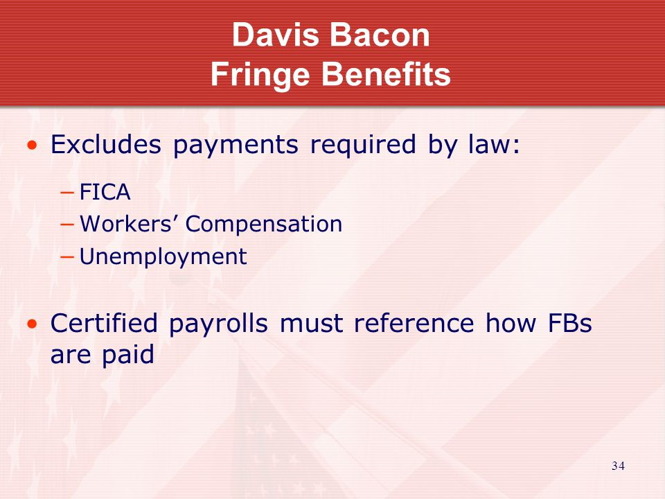 34 Davis Bacon Fringe Benefits Excludes payments required by law: FICA Workers Compensation Unemployment Certified payrolls must reference how FBs are paid
