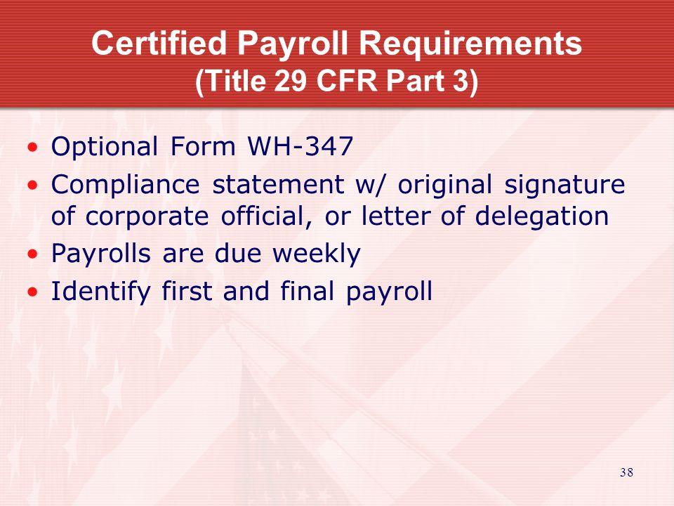 38 Certified Payroll Requirements (Title 29 CFR Part 3) Optional Form WH-347 Compliance statement w/ original signature of corporate official, or letter of delegation Payrolls are due weekly Identify first and final payroll