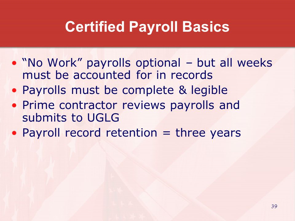 39 Certified Payroll Basics No Work payrolls optional – but all weeks must be accounted for in records Payrolls must be complete & legible Prime contractor reviews payrolls and submits to UGLG Payroll record retention = three years