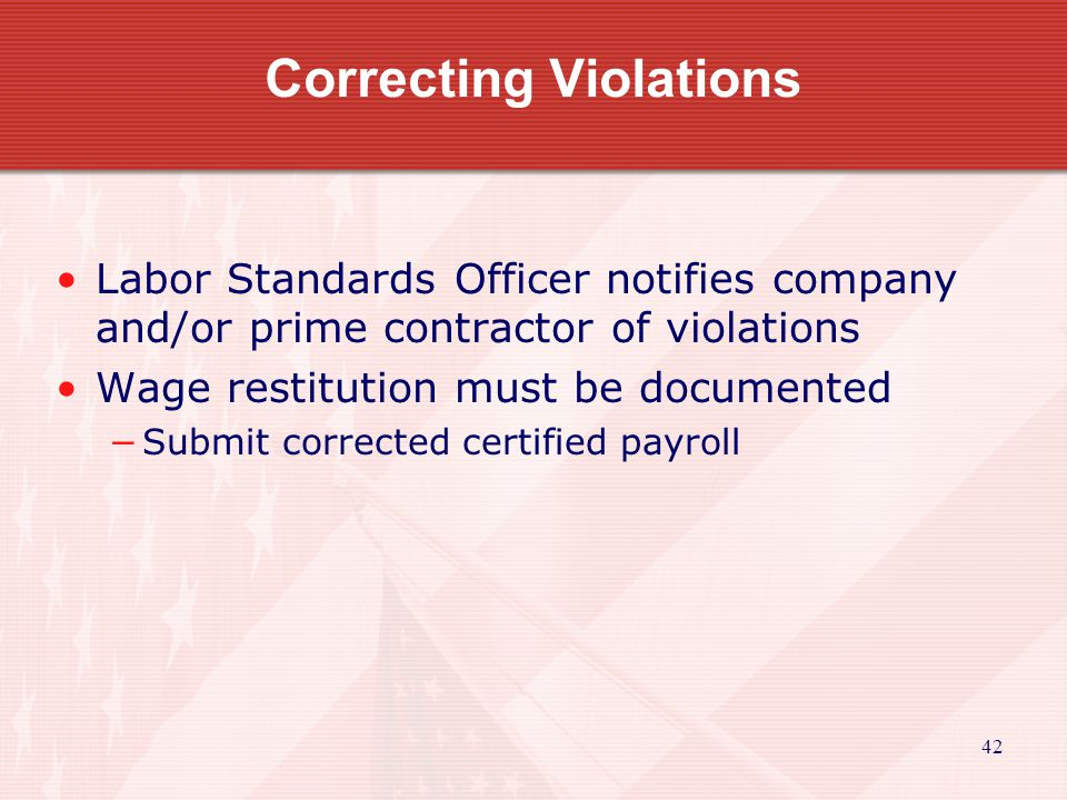 42 Correcting Violations Labor Standards Officer notifies company and/or prime contractor of violations Wage restitution must be documented Submit corrected certified payroll