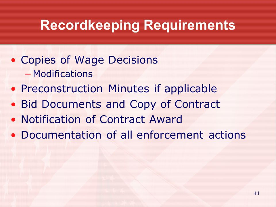 44 Recordkeeping Requirements Copies of Wage Decisions Modifications Preconstruction Minutes if applicable Bid Documents and Copy of Contract Notification of Contract Award Documentation of all enforcement actions