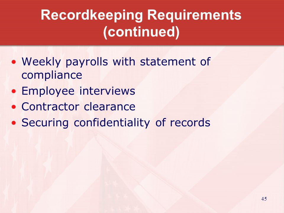 45 Recordkeeping Requirements (continued) Weekly payrolls with statement of compliance Employee interviews Contractor clearance Securing confidentiality of records