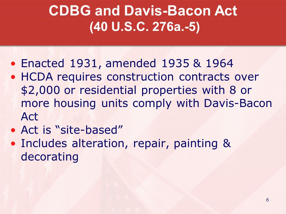 7 CDBG and Davis-Bacon Act Construction work financed Soft costs do not trigger DB Property building; Applies to Total # of units in property Volunteers are exempt (more later) Force account workers are exempt