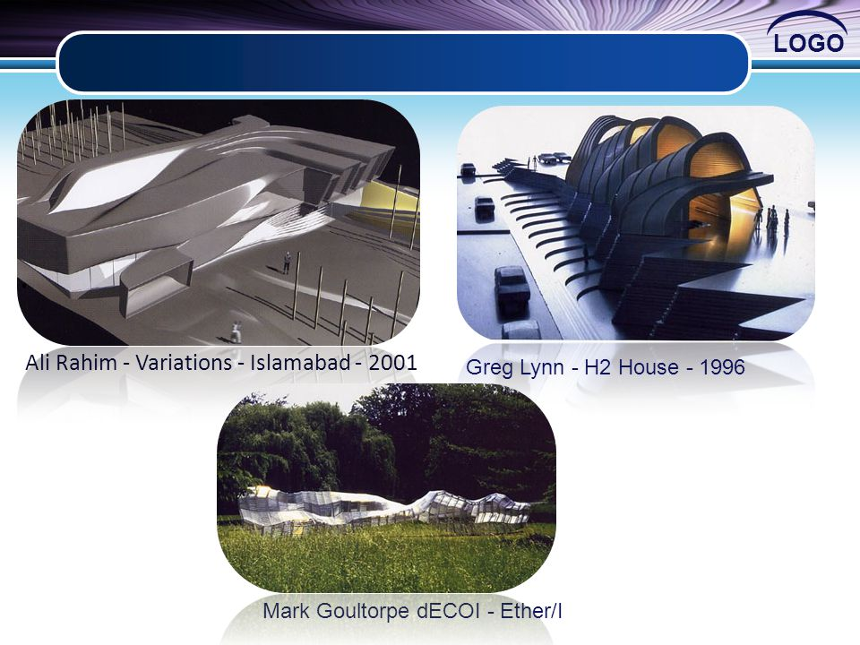 LOGO Ali Rahim - Variations - Islamabad - 2001 Greg Lynn - H2 House - 1996 Mark Goultorpe dECOI - Ether/I