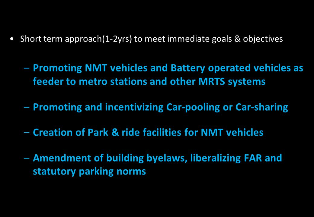 Short term approach(1-2yrs) to meet immediate goals & objectives –Promoting NMT vehicles and Battery operated vehicles as feeder to metro stations and