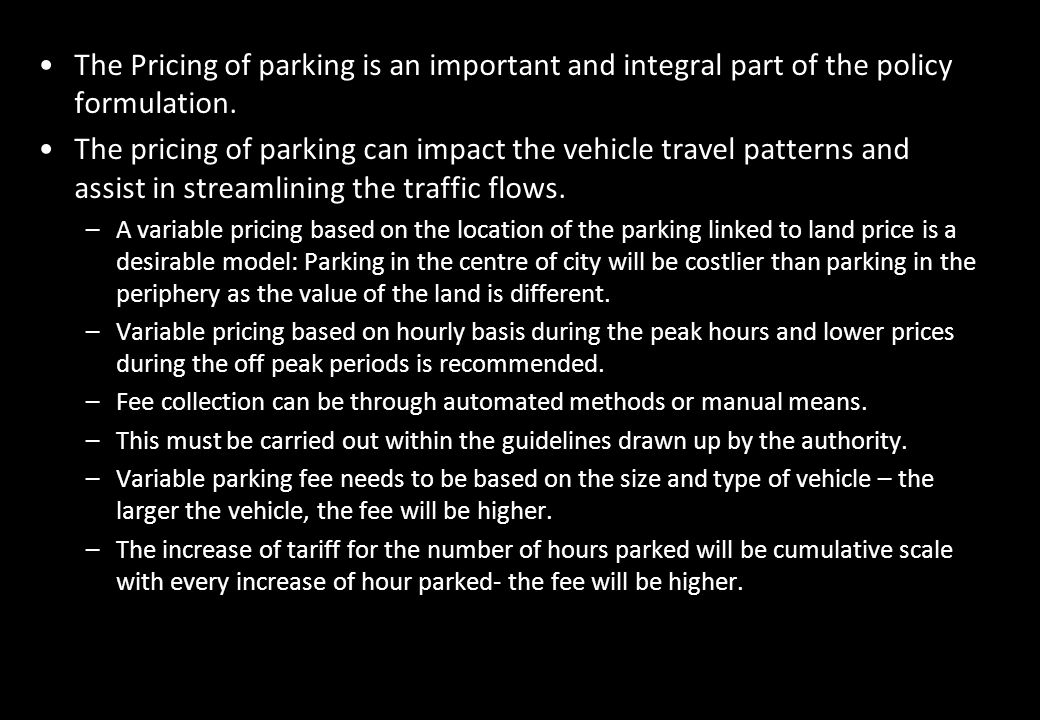 The Pricing of parking is an important and integral part of the policy formulation. The pricing of parking can impact the vehicle travel patterns and