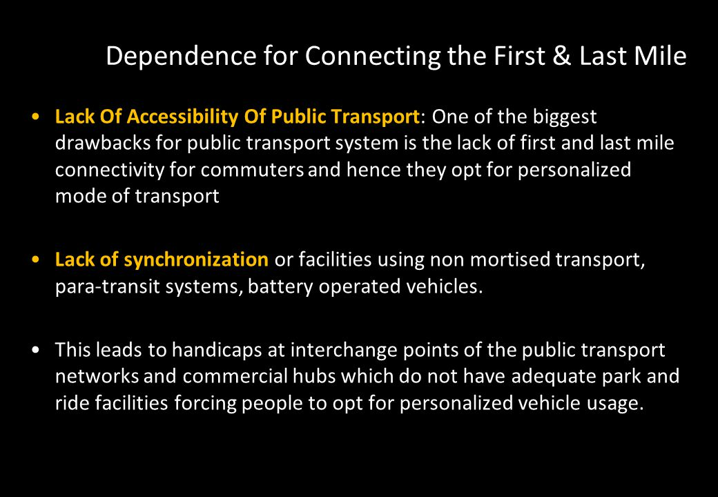 Dependence for Connecting the First & Last Mile Lack Of Accessibility Of Public Transport: One of the biggest drawbacks for public transport system is