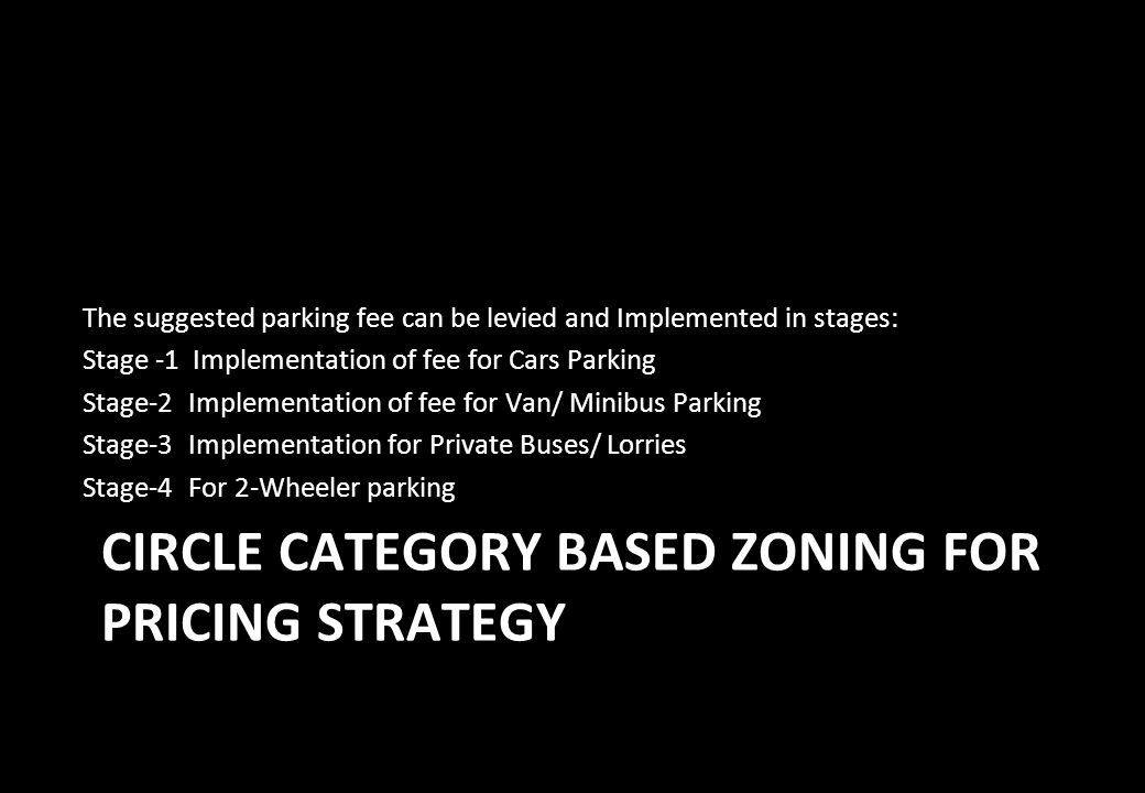 CIRCLE CATEGORY BASED ZONING FOR PRICING STRATEGY The suggested parking fee can be levied and Implemented in stages: Stage -1 Implementation of fee fo