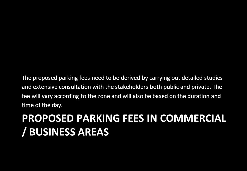 PROPOSED PARKING FEES IN COMMERCIAL / BUSINESS AREAS The proposed parking fees need to be derived by carrying out detailed studies and extensive consu