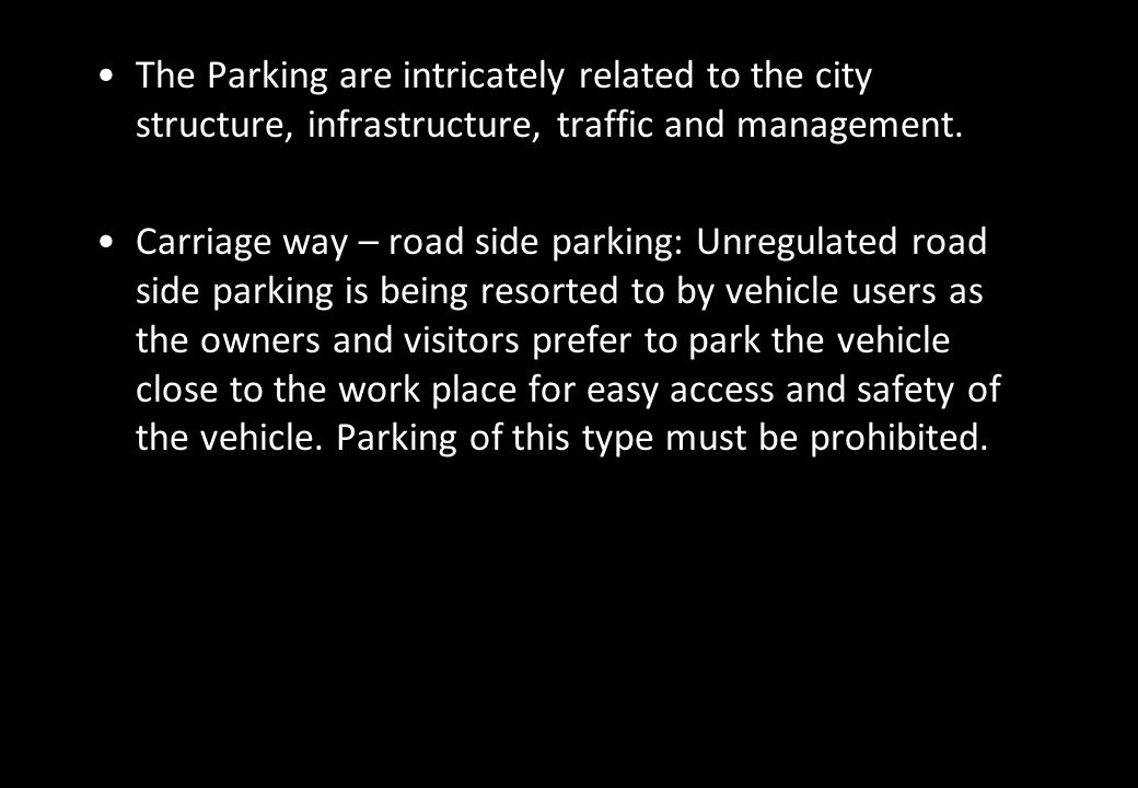 The Parking are intricately related to the city structure, infrastructure, traffic and management. Carriage way – road side parking: Unregulated road