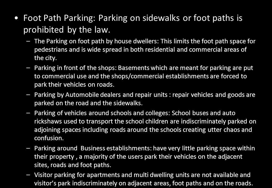 Foot Path Parking: Parking on sidewalks or foot paths is prohibited by the law. –The Parking on foot path by house dwellers: This limits the foot path
