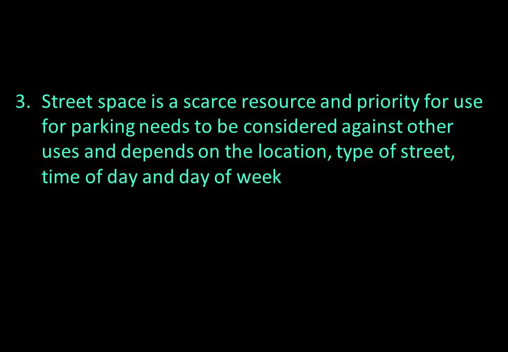 3.Street space is a scarce resource and priority for use for parking needs to be considered against other uses and depends on the location, type of st