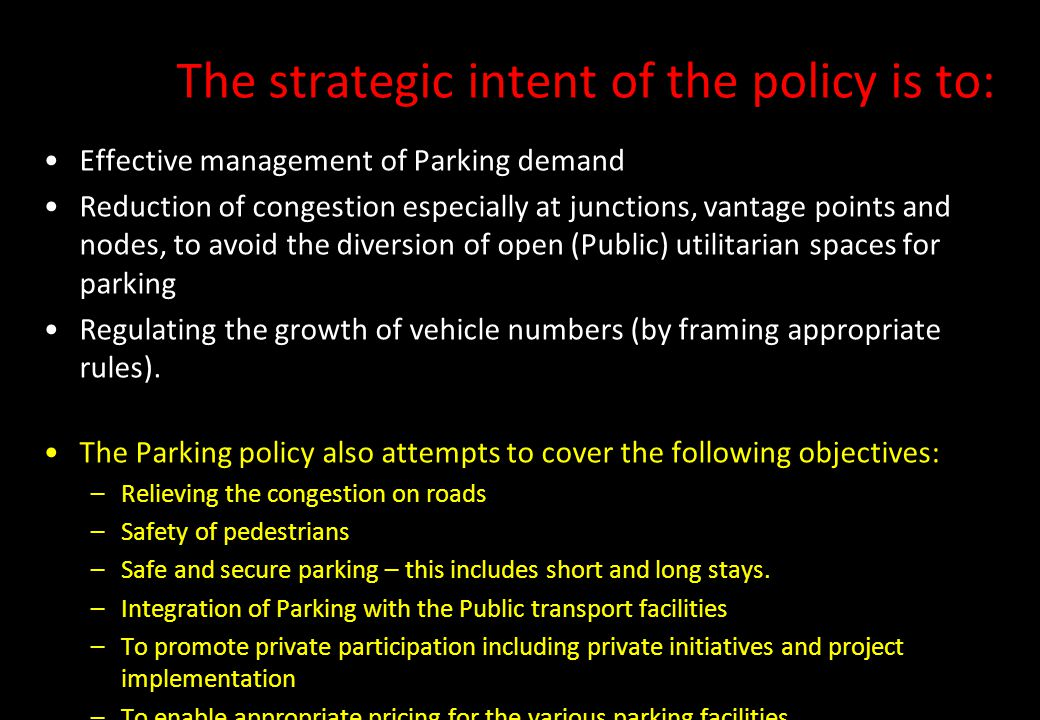 The strategic intent of the policy is to: Effective management of Parking demand Reduction of congestion especially at junctions, vantage points and n