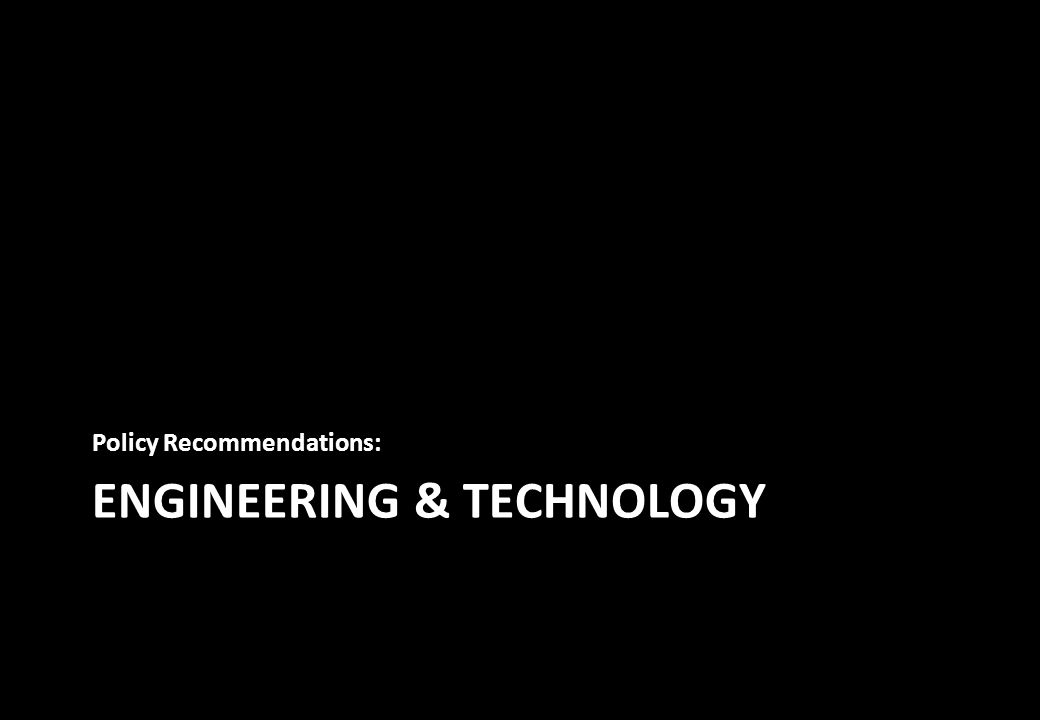 ENGINEERING & TECHNOLOGY Policy Recommendations: