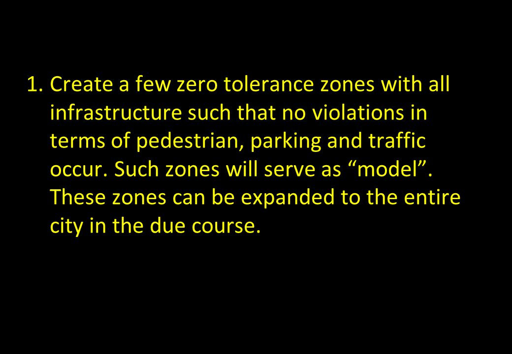 1.Create a few zero tolerance zones with all infrastructure such that no violations in terms of pedestrian, parking and traffic occur. Such zones will