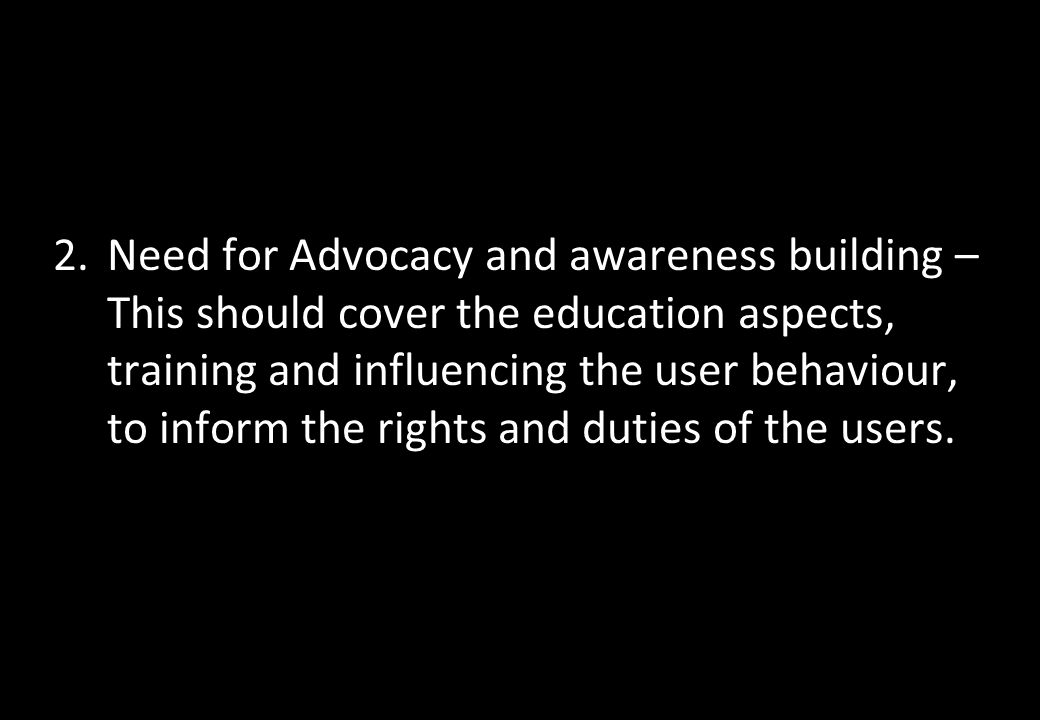 2.Need for Advocacy and awareness building – This should cover the education aspects, training and influencing the user behaviour, to inform the right