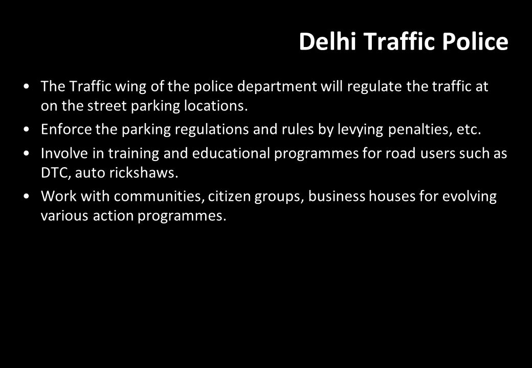 Delhi Traffic Police The Traffic wing of the police department will regulate the traffic at on the street parking locations. Enforce the parking regul